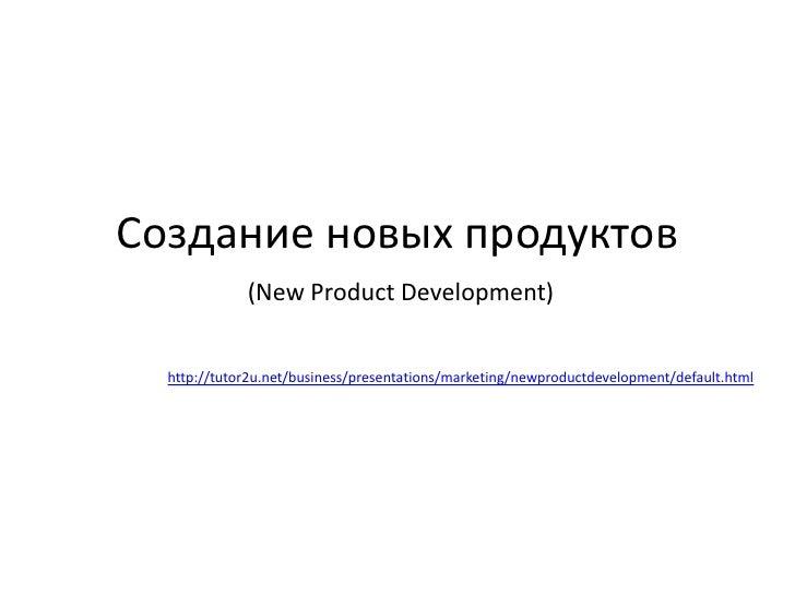 Создание новых продуктов<br />(New Product Development)<br />http://tutor2u.net/business/presentations/marketing/newproduc...