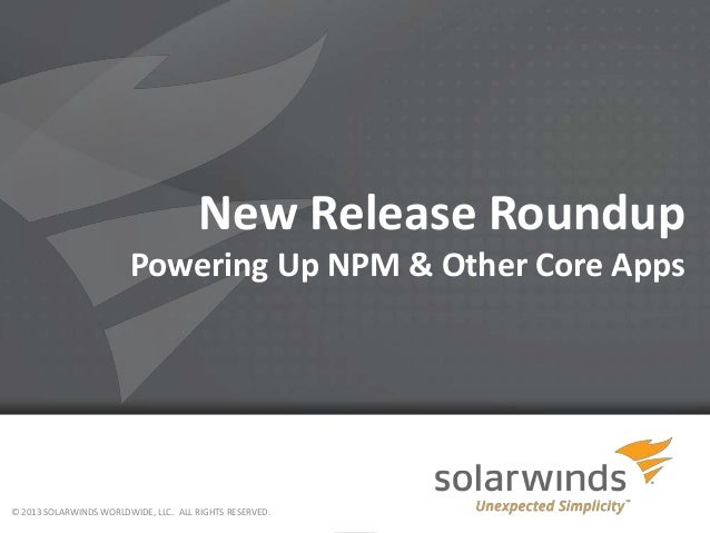 New Release Roundup Powering Up NPM & Other Core Apps © 2013 SOLARWINDS WORLDWIDE, LLC. ALL RIGHTS RESERVED.