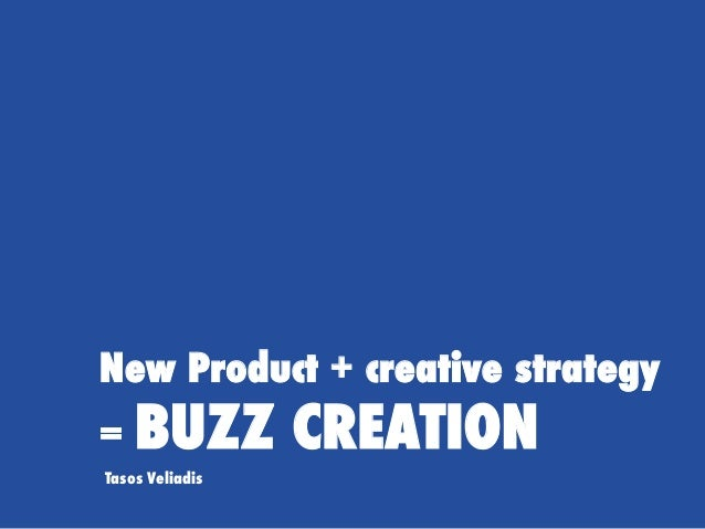 New Product + creative strategy = BUZZ CREATION Tasos Veliadis
