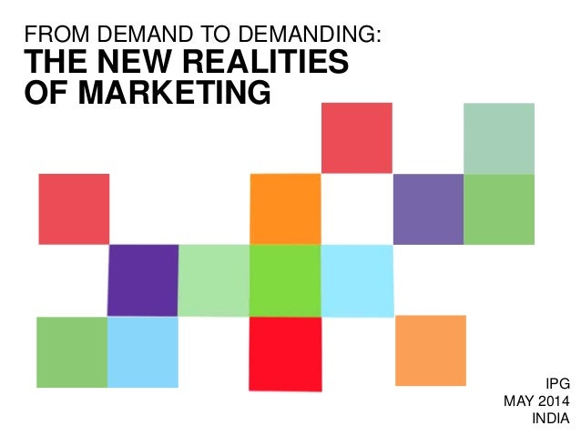 THE NEW REALITIES OF MARKETING FROM DEMAND TO DEMANDING: IPG MAY 2014 INDIA