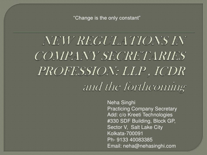 """""""Change is the only constant""""<br />NEW REGULATIONS IN COMPANY SECRETARIES PROFESSION: LLP , ICDR and the forthcoming<br />..."""