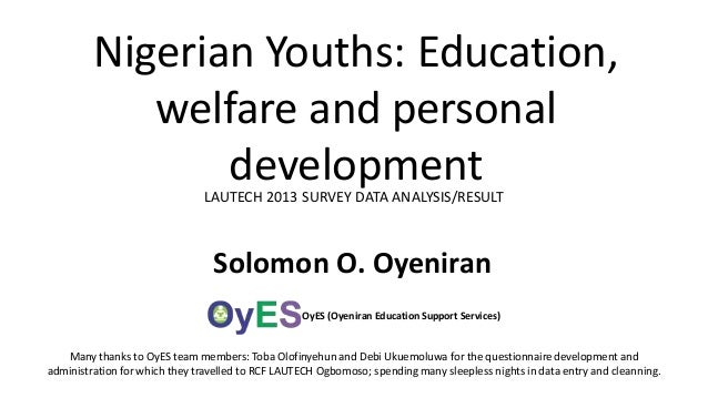 Nigerian Youths: Education, welfare and personal development LAUTECH 2013 SURVEY DATA ANALYSIS/RESULT  Solomon O. Oyeniran...