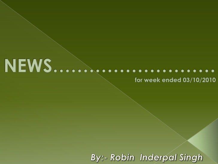 NEWS………………………         for week ended 03/10/2010<br />By:- Robin  Inderpal Singh<br />