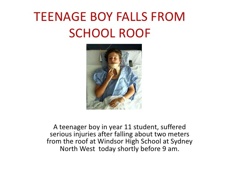 TEENAGE BOY FALLS FROM     SCHOOL ROOF   A teenager boy in year 11 student, suffered  serious injuries after falling about...