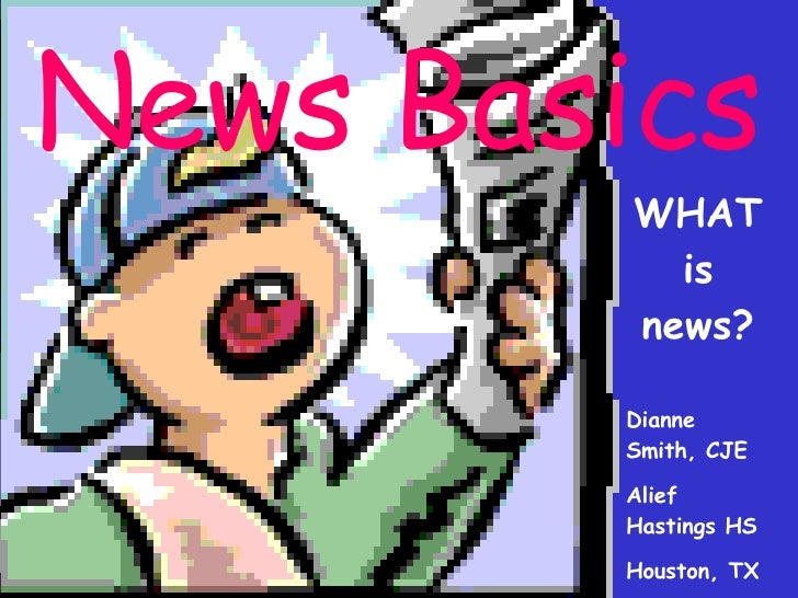 News Basics WHAT is news? Dianne Smith, CJE Alief Hastings HS Houston, TX