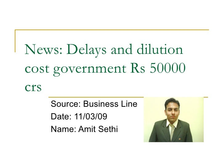 News: Delays and dilution cost government Rs 50000 crs  Source: Business Line Date: 11/03/09 Name: Amit Sethi