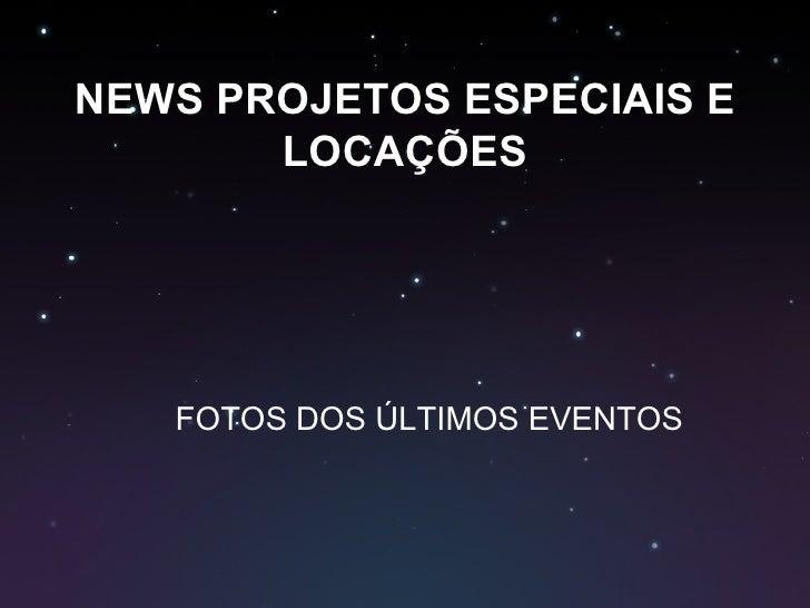 NEWS PROJETOS ESPECIAIS E LOCAÇÕES FOTOS DOS ÚLTIMOS EVENTOS
