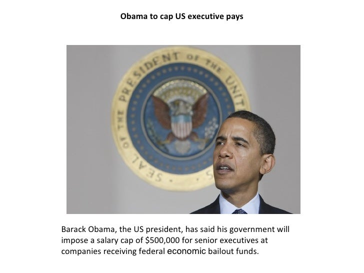 Obama to cap US executive pays Barack Obama, the US president, has said his government will impose a salary cap of $500,00...