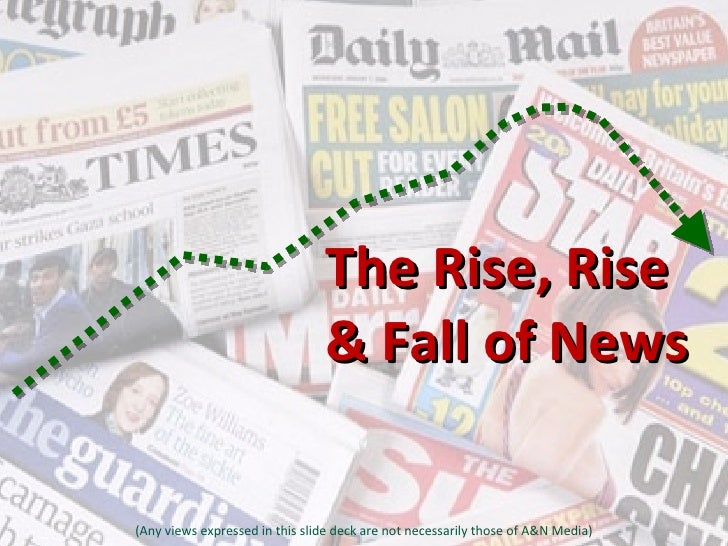 The Rise, Rise  & Fall of News (Any views expressed in this slide deck are not necessarily those of A&N Media)