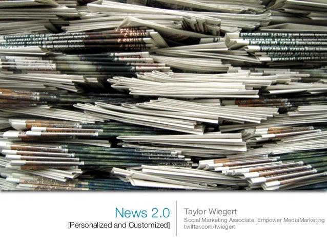 News 2.0 [Personalized and Customized] Taylor Wiegert Social Marketing Associate, Empower MediaMarketing twitter.com/twieg...