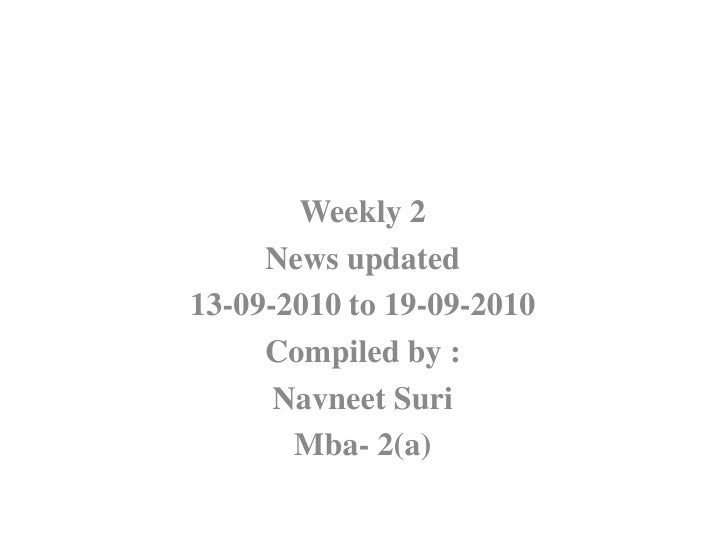 Weekly 2<br />News updated<br />13-09-2010 to 19-09-2010<br />Compiled by :<br />NavneetSuri<br />Mba- 2(a)<br />