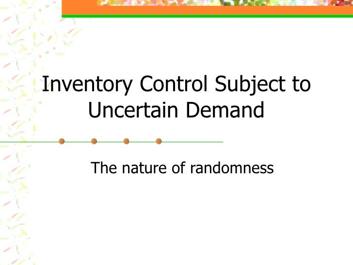 Inventory Control Subject to Uncertain Demand The nature of randomness
