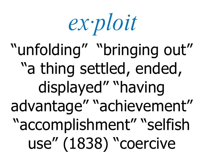 """ex·ploit """" unfolding""""  """"bringing out"""" """"a thing settled, ended, displayed"""" """"having advantage"""" """"achievement"""" """"accomplishment..."""