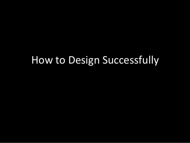 How to Design Successfully