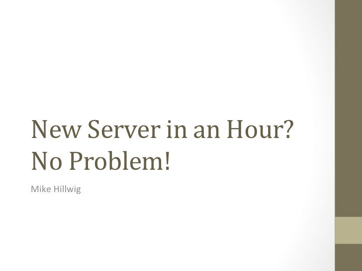 New Server in an Hour? No Problem! Mike Hillwig