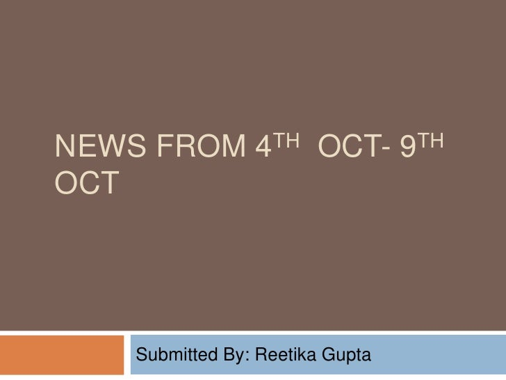 News From 4th  oct- 9th  oct <br />Submitted By: Reetika Gupta<br />