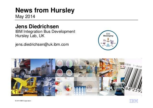 © 2014 IBM Corporation News from Hursley May 2014 Jens Diedrichsen IBM Integration Bus Development Hursley Lab, UK jens.di...