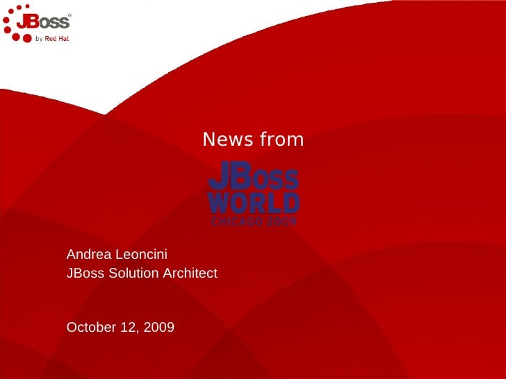 News from     Andrea Leoncini JBoss Solution Architect   October 12, 2009