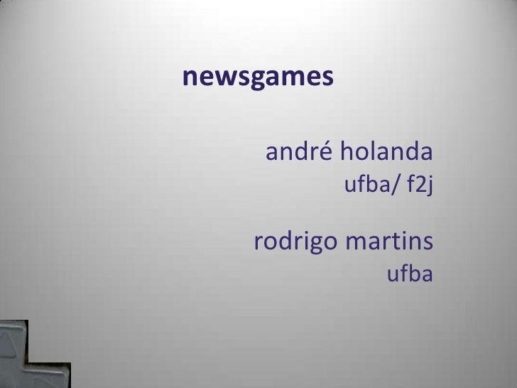 newsgames<br />andréholanda<br />ufba/ f2j<br />rodrigo martins<br />ufba<br />