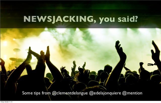 Some tips from @clementdelangue @edelajonquiere @mention NEWSJACKING, you said? Friday, October 11, 13