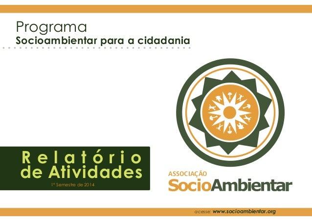 ASSOCIAÇÃO r Programa Socioambientar para a cidadania R e l a t ó r i o de Atividades1º Semestre de 2014 acesse: www.socio...
