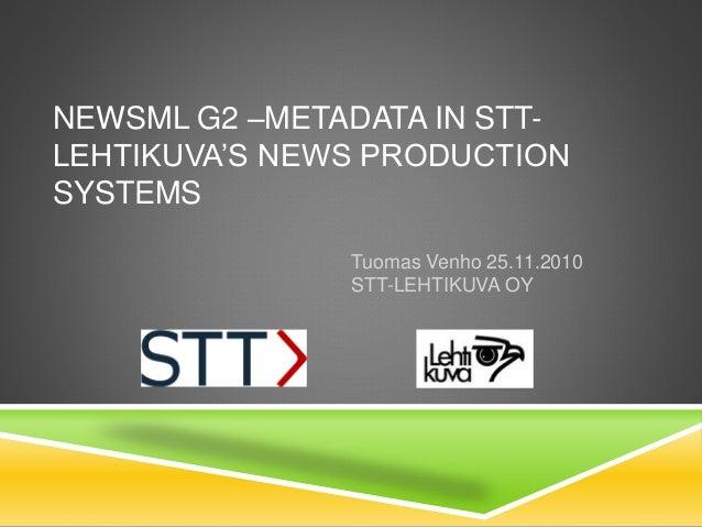 NEWSML G2 –METADATA IN STT- LEHTIKUVA'S NEWS PRODUCTION SYSTEMS Tuomas Venho 25.11.2010 STT-LEHTIKUVA OY