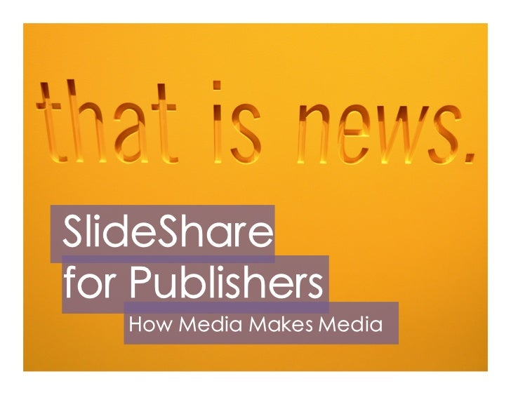 SlideSharefor Publishers   How Media Makes Media