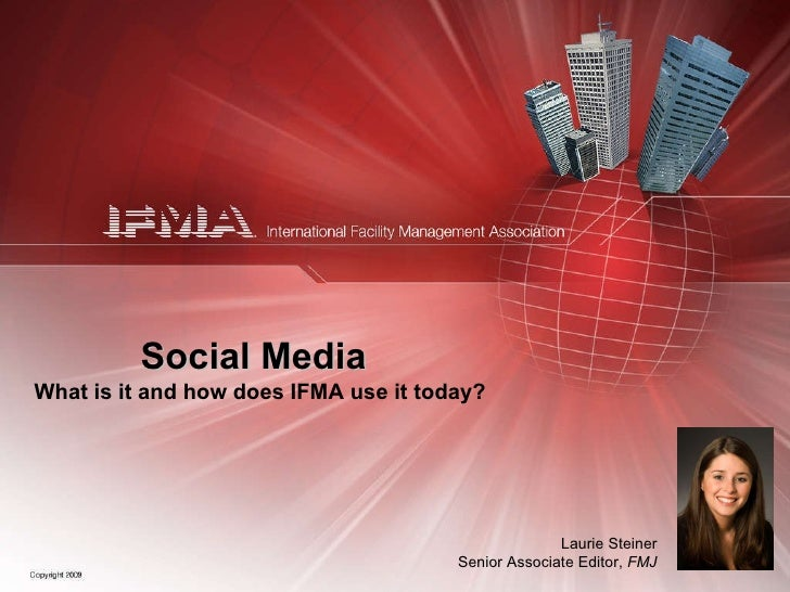 Social Media What is it and how does IFMA use it today? Laurie Steiner Senior Associate Editor,  FMJ