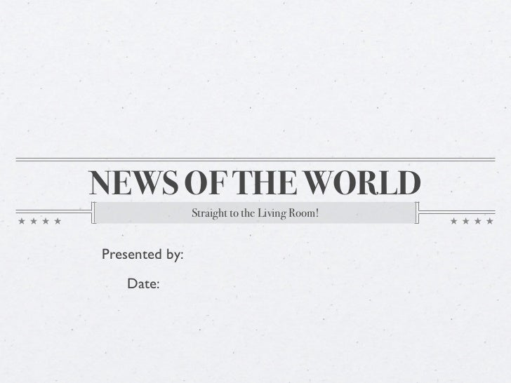 NEWS OF THE WORLD                Straight to the Living Room!Presented by:   Date: