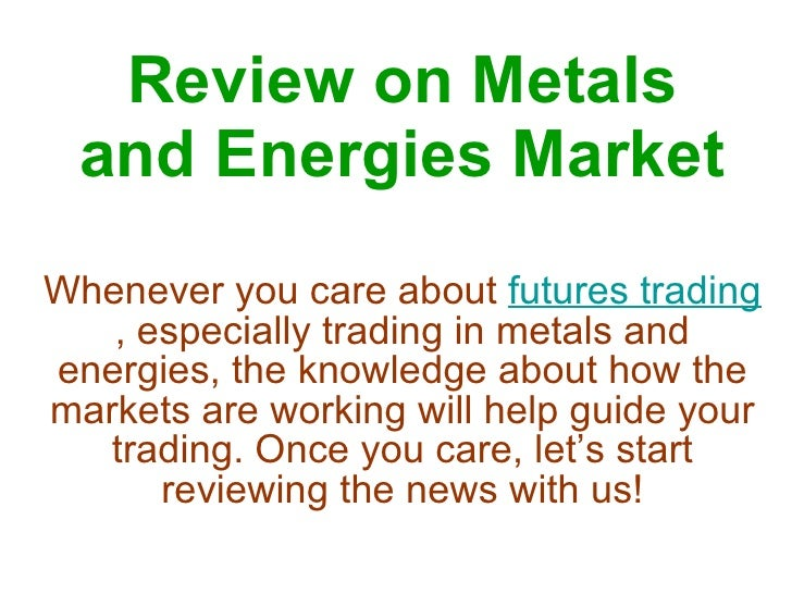 Review on Metals and Energies Market Whenever you care about  futures trading , especially trading in metals and energies,...