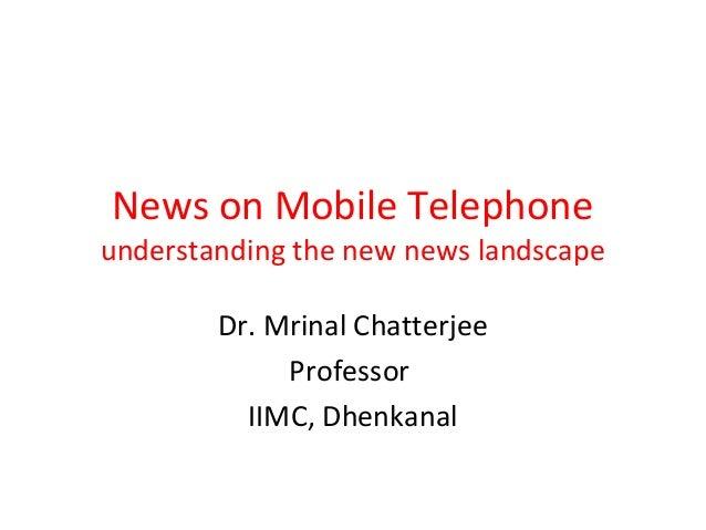 News on Mobile Telephone understanding the new news landscape Dr. Mrinal Chatterjee Professor IIMC, Dhenkanal