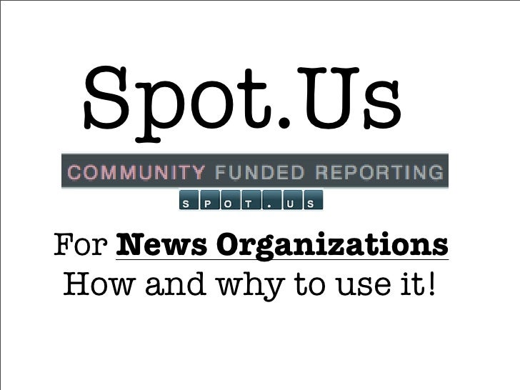Spot.Us For News Organizations How and why to use it!