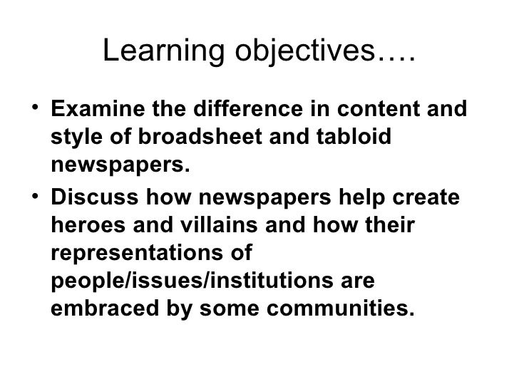 Learning objectives…. <ul><li>Examine the difference in content and style of broadsheet and tabloid newspapers.   </li></u...