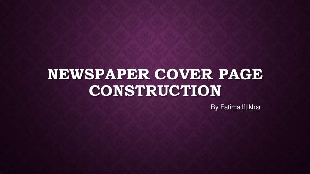 NEWSPAPER COVER PAGE CONSTRUCTION By Fatima Iftikhar