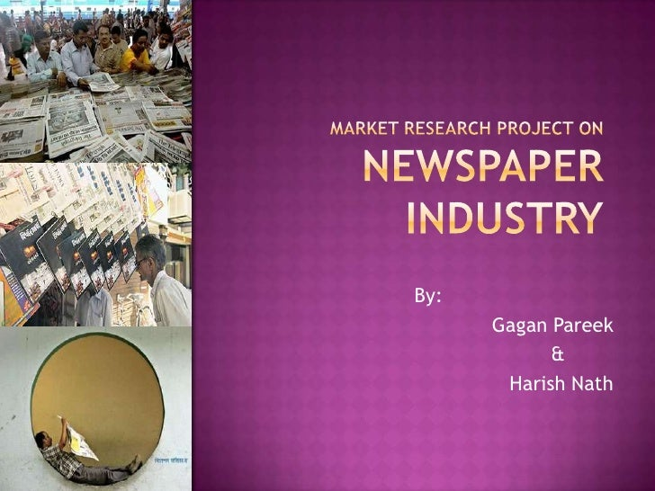 Market research Project on Newspaper industry<br />By: <br />Gagan Pareek <br />                                          ...