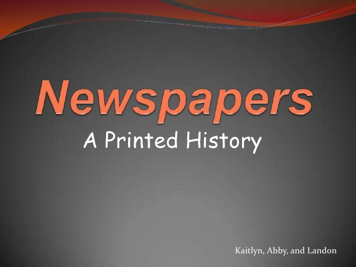Newspapers<br />A Printed History<br />Kaitlyn, Abby, and Landon<br />