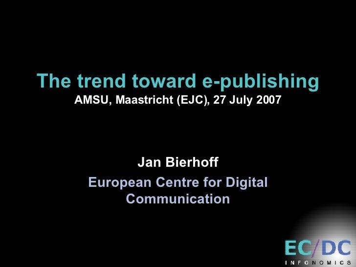 The trend toward e-publishing AMSU, Maastricht (EJC), 27 July 2007 Jan Bierhoff European Centre for Digital Communication