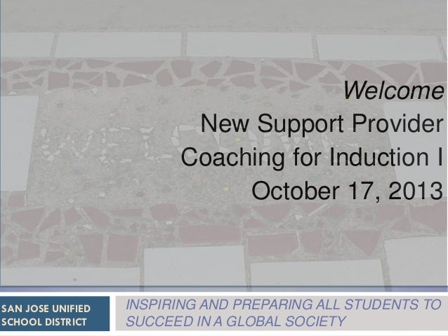 Welcome New Support Provider Coaching for Induction I October 17, 2013  SAN JOSE UNIFIED SCHOOL DISTRICT  INSPIRING AND PR...