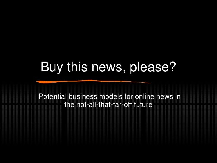 Buy this news, please? Potential business models for online news in the not-all-that-far-off future