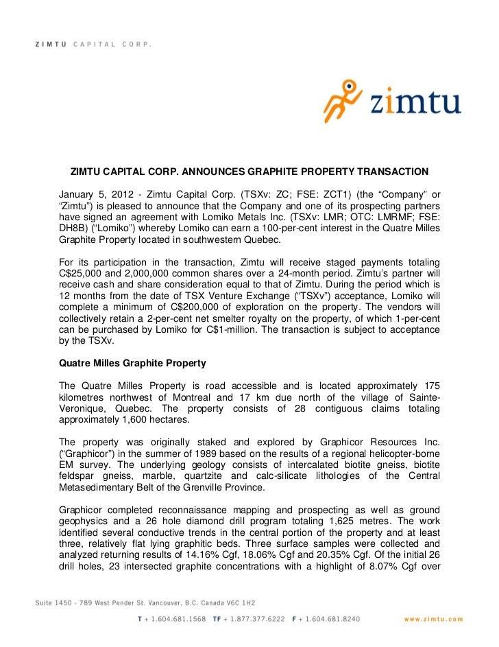 ZIMTU CAPITAL CORP. ANNOUNCES GRAPHITE PROPERTY TRANSACTIONJanuary 5, 2012 - Zimtu Capital Corp. (TSXv: ZC; FSE: ZCT1) (th...