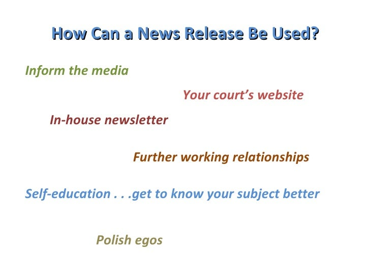 How Can a News Release Be Used? Inform the media Your court's website In-house newsletter Further working relationships Se...