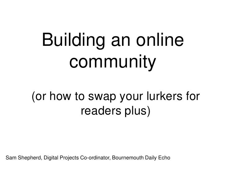 Building an online community<br />(or how to swap your lurkers for readers plus)<br />Sam Shepherd, Digital Projects Co-or...