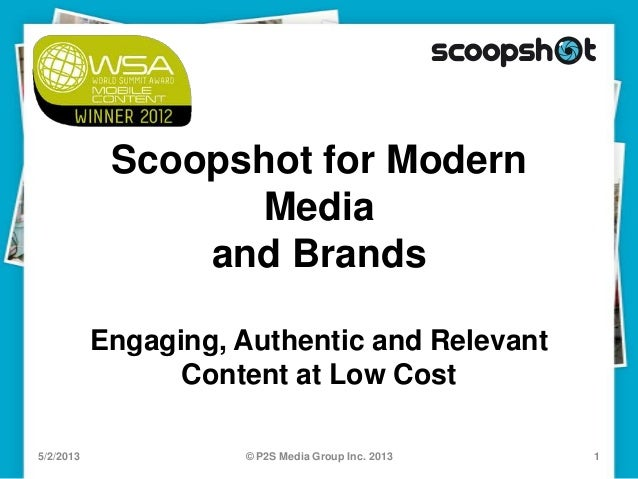Scoopshot for ModernMediaand BrandsEngaging, Authentic and RelevantContent at Low Cost5/2/2013 1© P2S Media Group Inc. 2013