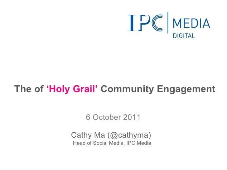 The of  'Holy Grail'  Community Engagement <ul><li>6 October 2011 </li></ul>Cathy Ma (@cathyma)  Head of Social Media, IPC...