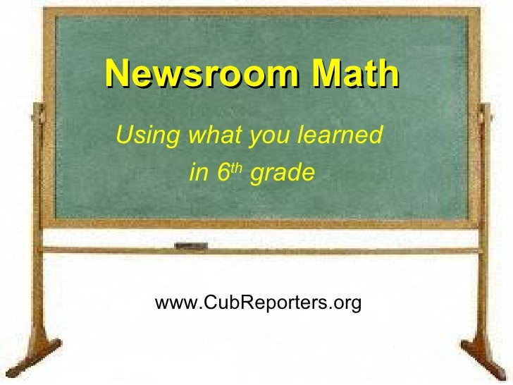 Newsroom Math Using what you learned  in 6 th  grade www.CubReporters.org