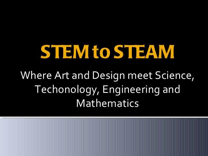 STEM to STEAM <ul><li>Where Art and Design meet Science, Techonology, Engineering and Mathematics </li></ul>
