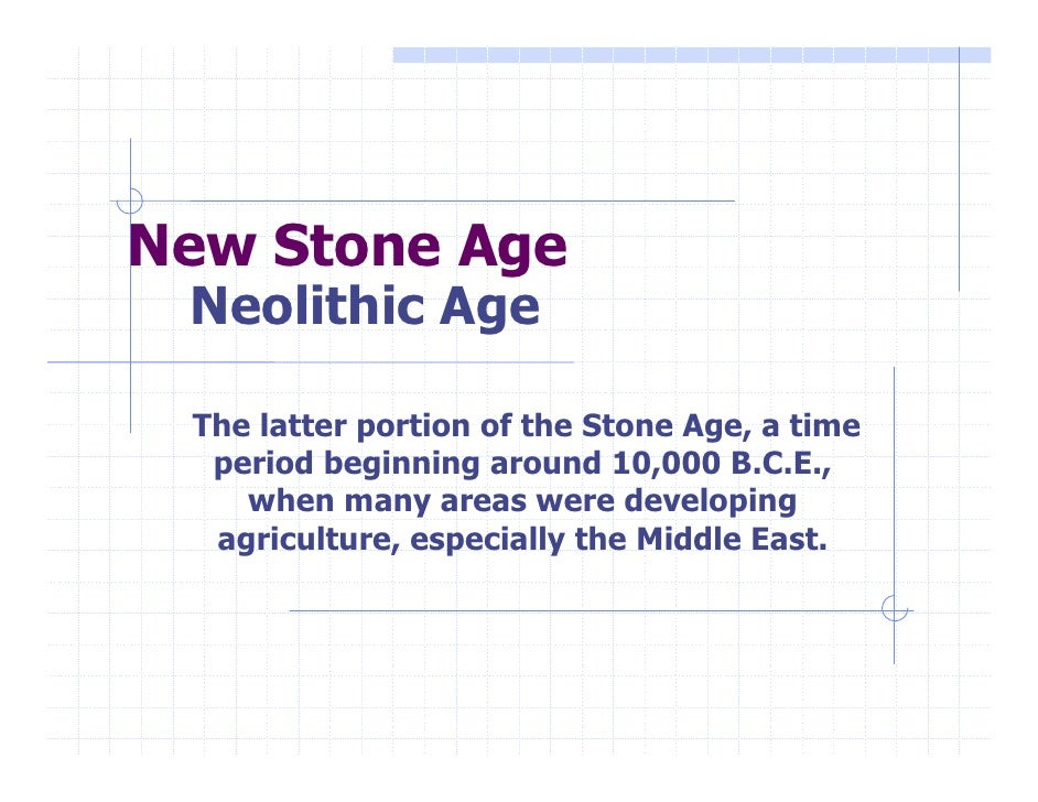 New Stone Age  Neolithic Age   The latter portion of the Stone Age, a time   period beginning around 10,000 B.C.E.,     wh...