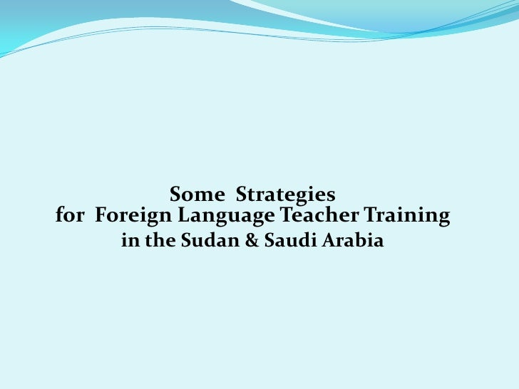 Some Strategiesfor Foreign Language Teacher Training      in the Sudan & Saudi Arabia
