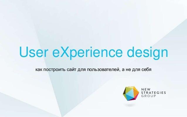 User eXperience design - как построить сайт для пользователей, а не для себя