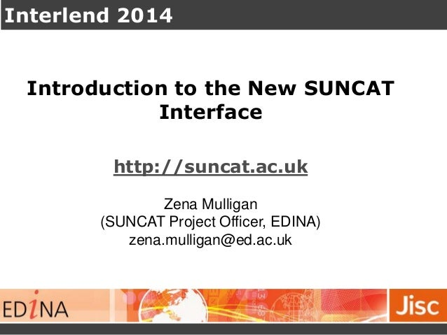 Interlend 2014 Introduction to the New SUNCAT Interface http://suncat.ac.uk Zena Mulligan (SUNCAT Project Officer, EDINA) ...